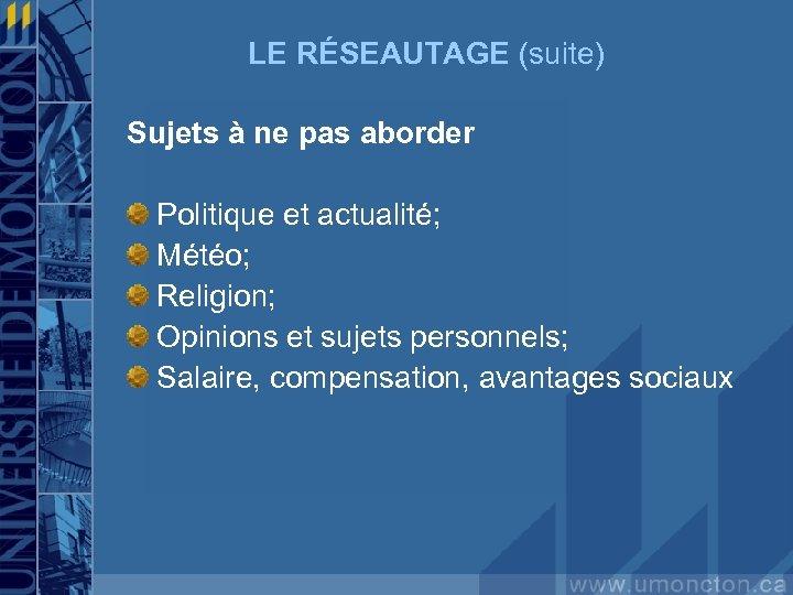 LE RÉSEAUTAGE (suite) Sujets à ne pas aborder Politique et actualité; Météo; Religion; Opinions