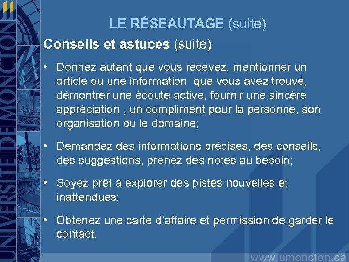 LE RÉSEAUTAGE (suite) Conseils et astuces (suite) • Donnez autant que vous recevez, mentionner