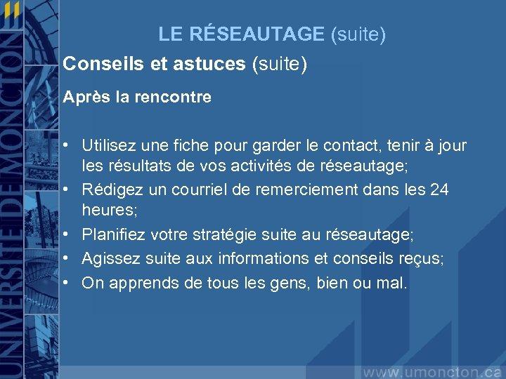 LE RÉSEAUTAGE (suite) Conseils et astuces (suite) Après la rencontre • Utilisez une fiche