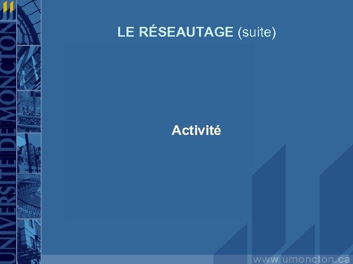 LE RÉSEAUTAGE (suite) Activité