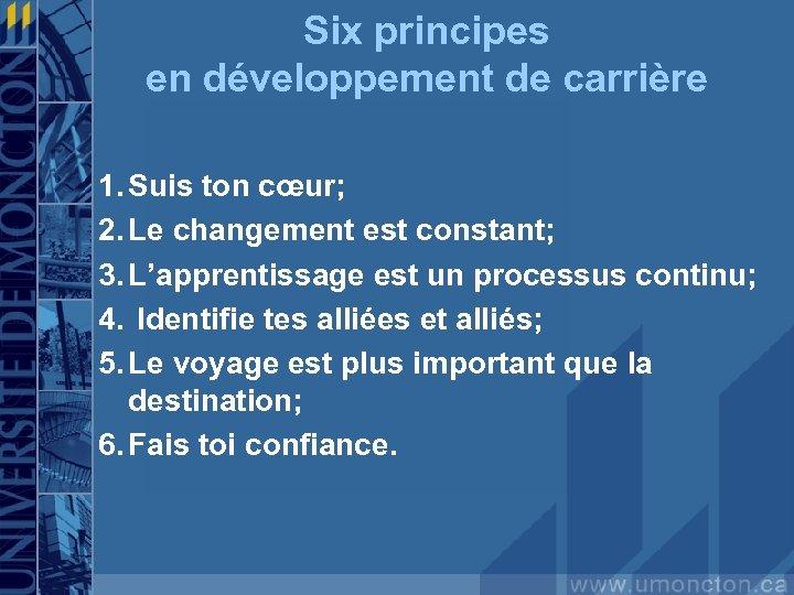 Six principes en développement de carrière 1. Suis ton cœur; 2. Le changement est
