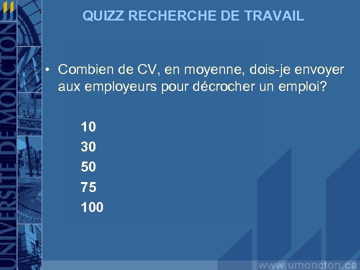 QUIZZ RECHERCHE DE TRAVAIL • Combien de CV, en moyenne, dois-je envoyer aux employeurs