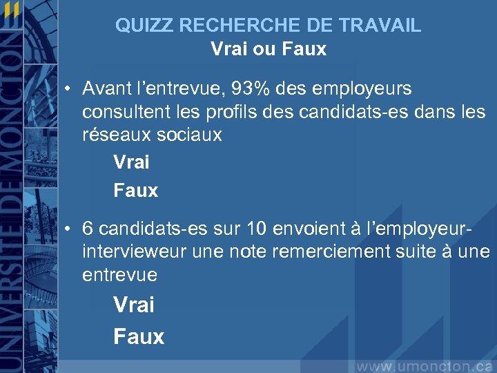 QUIZZ RECHERCHE DE TRAVAIL Vrai ou Faux • Avant l'entrevue, 93% des employeurs consultent