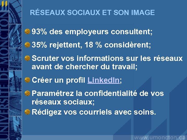 RÉSEAUX SOCIAUX ET SON IMAGE 93% des employeurs consultent; 35% rejettent, 18 % considèrent;