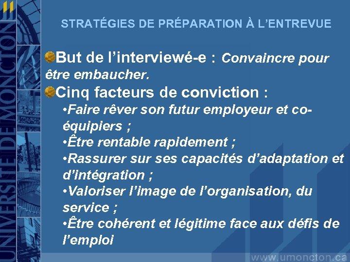 STRATÉGIES DE PRÉPARATION À L'ENTREVUE But de l'interviewé-e : Convaincre pour être embaucher. Cinq