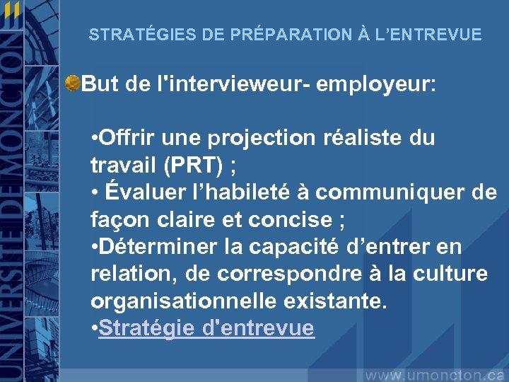 STRATÉGIES DE PRÉPARATION À L'ENTREVUE But de l'intervieweur- employeur: • Offrir une projection réaliste