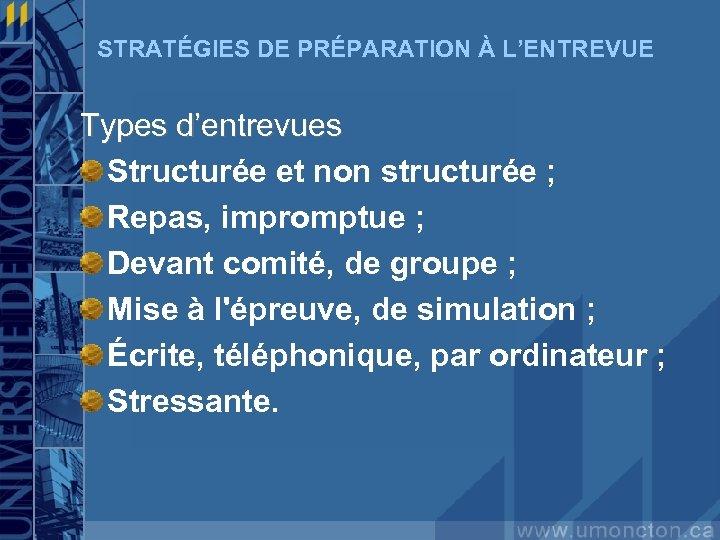 STRATÉGIES DE PRÉPARATION À L'ENTREVUE Types d'entrevues Structurée et non structurée ; Repas, impromptue