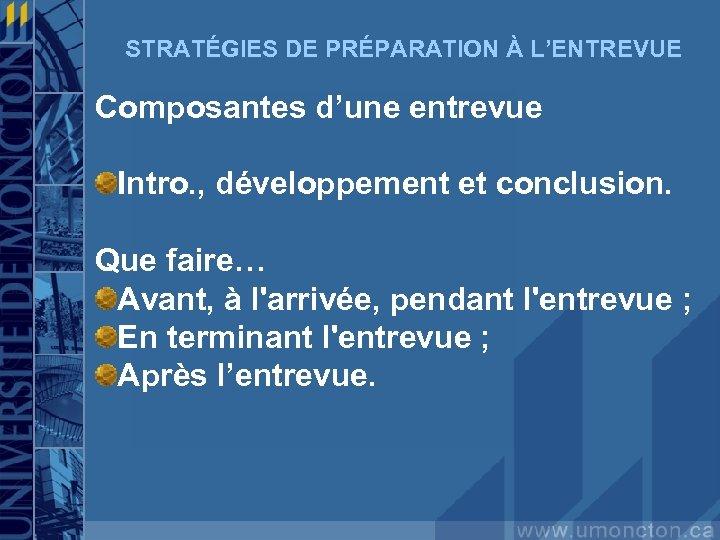 STRATÉGIES DE PRÉPARATION À L'ENTREVUE Composantes d'une entrevue Intro. , développement et conclusion. Que