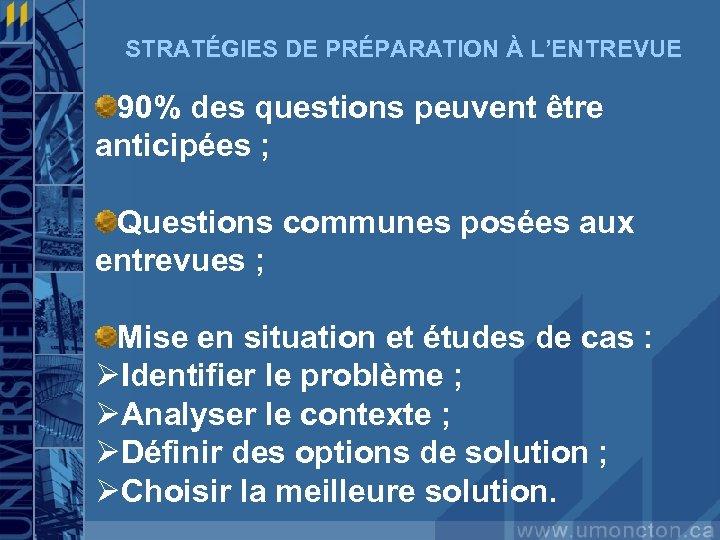 STRATÉGIES DE PRÉPARATION À L'ENTREVUE 90% des questions peuvent être anticipées ; Questions communes