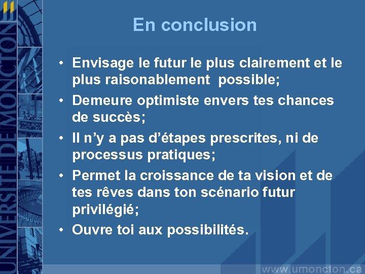 En conclusion • Envisage le futur le plus clairement et le plus raisonablement possible;