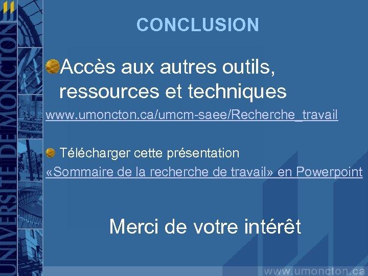 CONCLUSION Accès aux autres outils, ressources et techniques www. umoncton. ca/umcm-saee/Recherche_travail Télécharger cette présentation