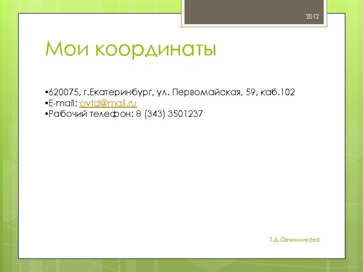2012 Мои координаты • 620075, г. Екатеринбург, ул. Первомайская, 59, каб. 102 • E-mail: