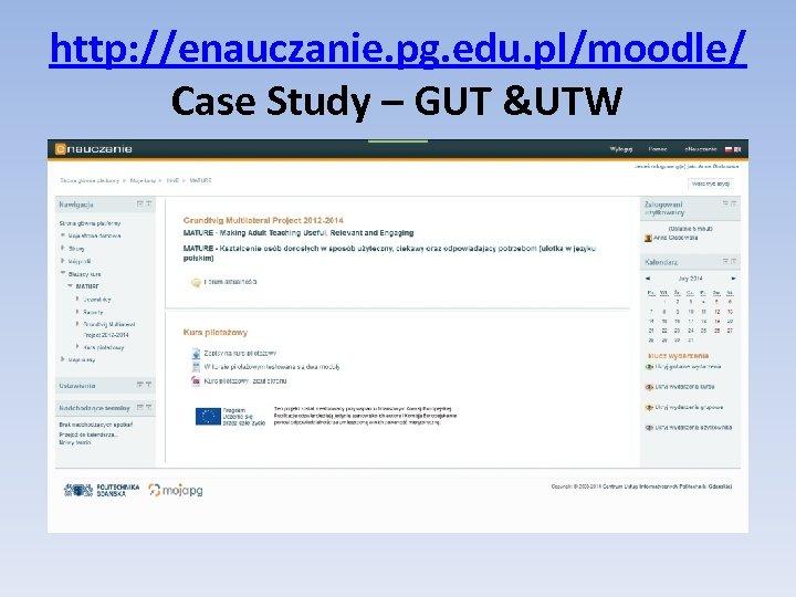 http: //enauczanie. pg. edu. pl/moodle/ Case Study – GUT &UTW