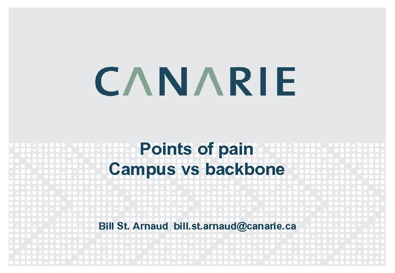 Points of pain Campus vs backbone Bill St. Arnaud bill. st. arnaud@canarie. ca