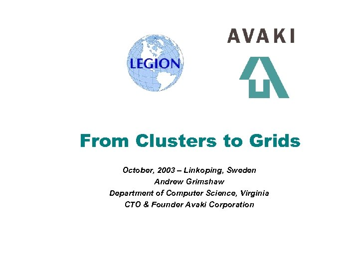 From Clusters to Grids October, 2003 – Linkoping, Sweden Andrew Grimshaw Department of Computer