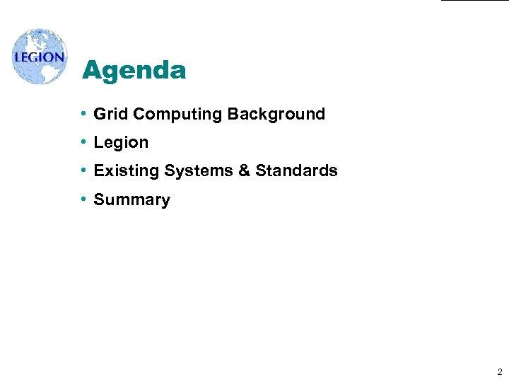 Agenda • Grid Computing Background • Legion • Existing Systems & Standards • Summary