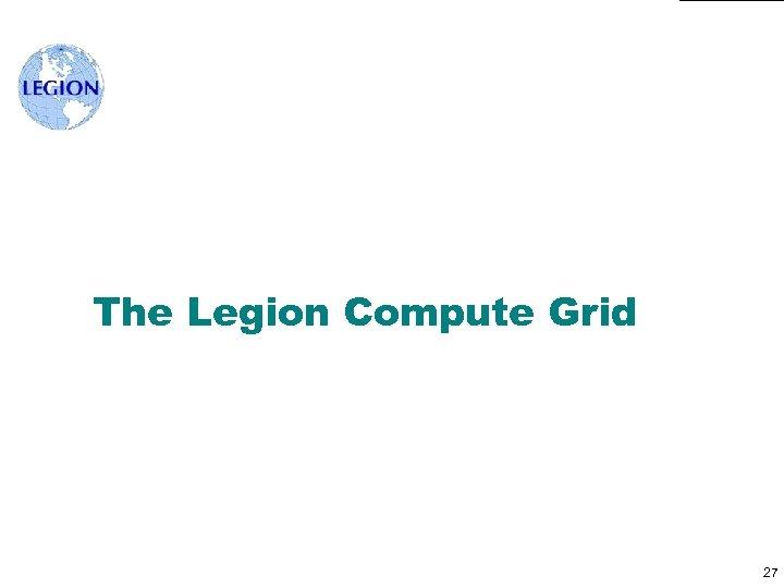 The Legion Compute Grid 27