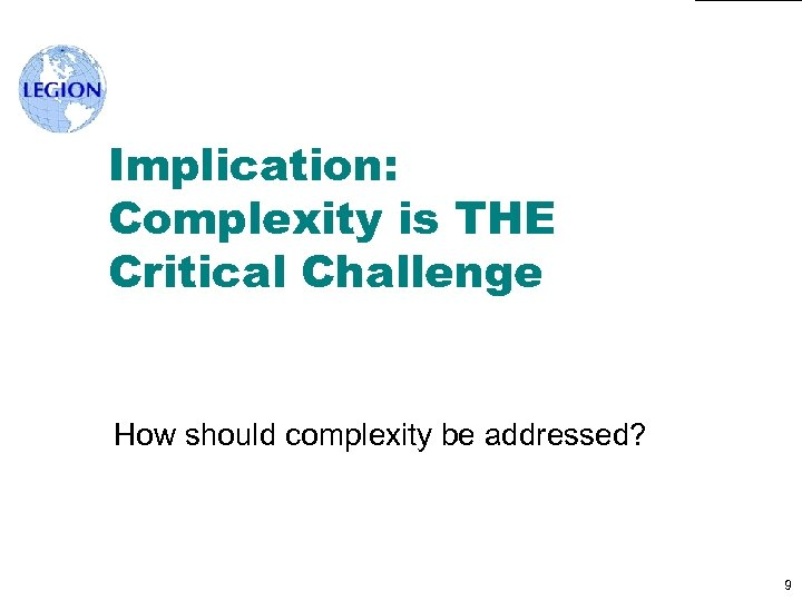 Implication: Complexity is THE Critical Challenge How should complexity be addressed? 9
