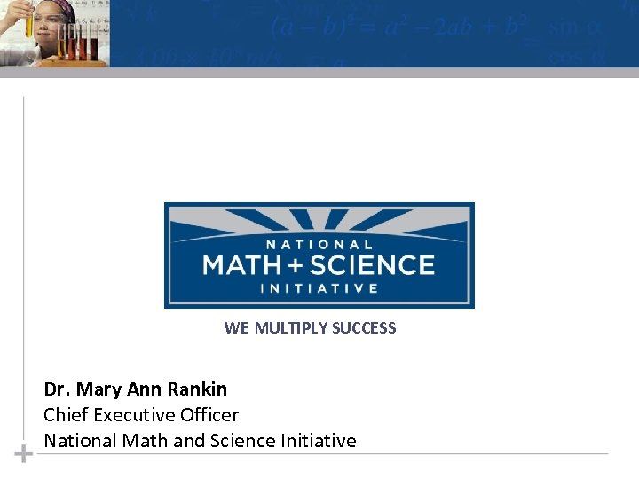WE MULTIPLY SUCCESS Dr. Mary Ann Rankin Chief Executive Officer National Math and Science