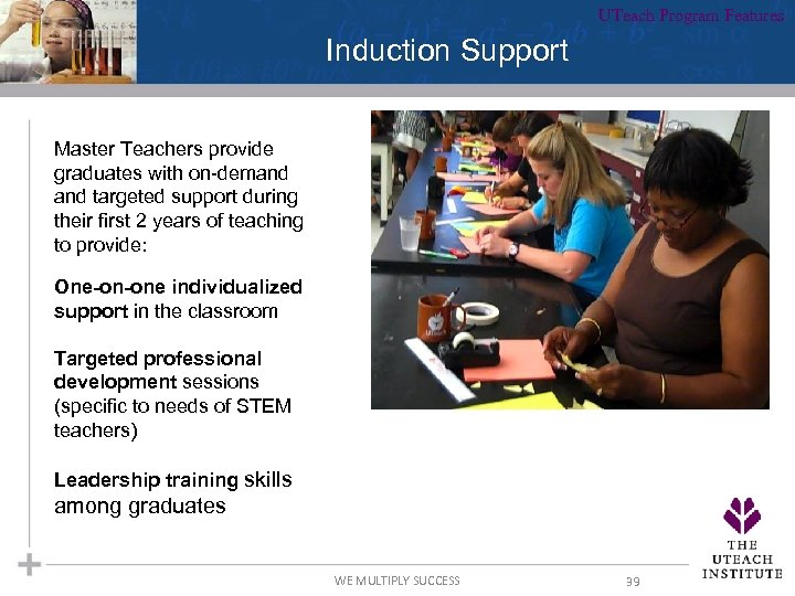 UTeach Program Features Induction Support Master Teachers provide graduates with on-demand targeted support during