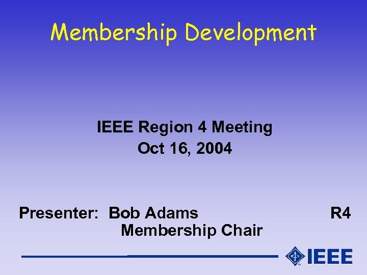 Membership Development IEEE Region 4 Meeting Oct 16, 2004 Presenter: Bob Adams Membership Chair