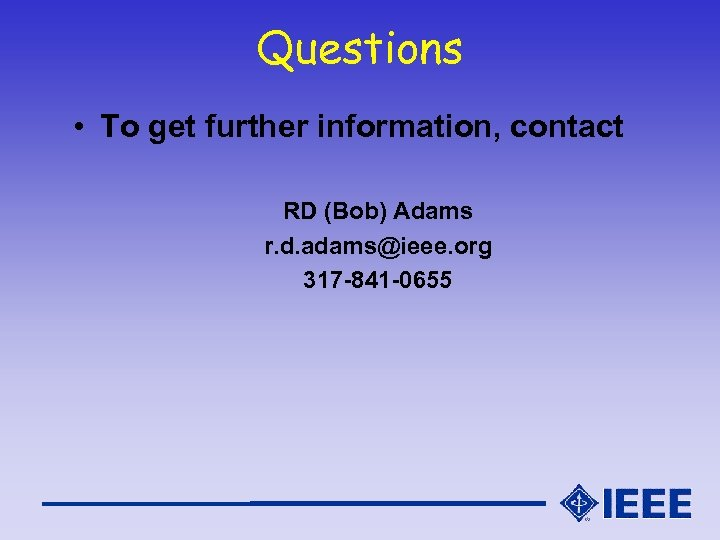 Questions • To get further information, contact RD (Bob) Adams r. d. adams@ieee. org