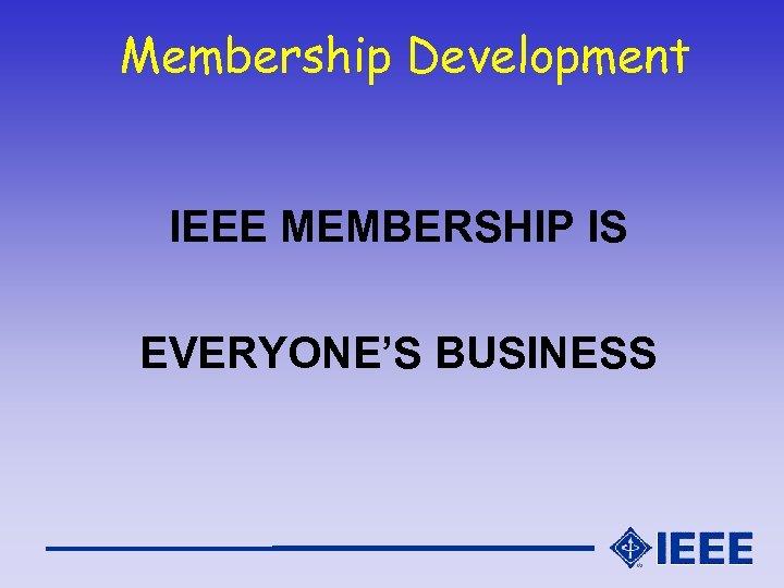 Membership Development IEEE MEMBERSHIP IS EVERYONE'S BUSINESS