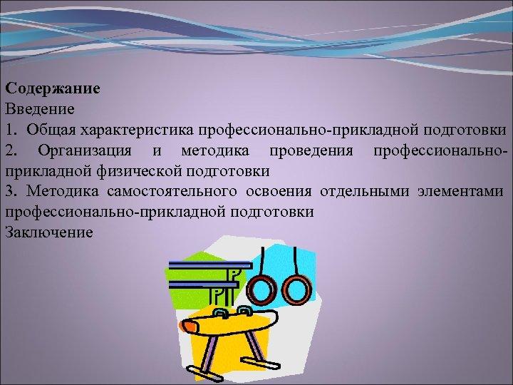 Содержание Введение 1. Общая характеристика профессионально прикладной подготовки 2. Организация и методика проведения профессионально