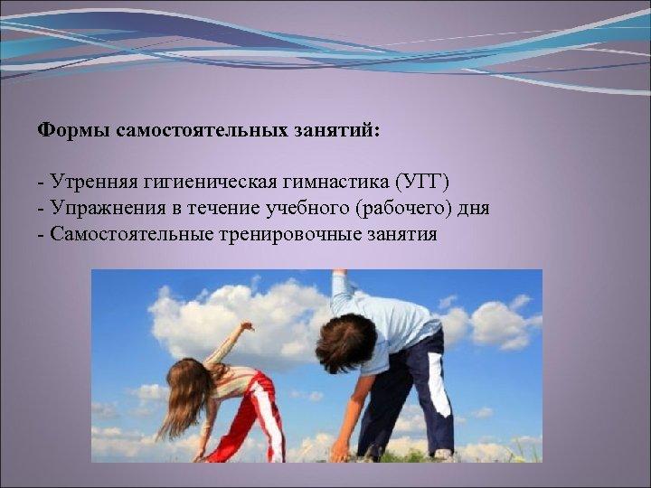 Формы самостоятельных занятий: Утренняя гигиеническая гимнастика (УГГ) Упражнения в течение учебного (рабочего) дня Самостоятельные