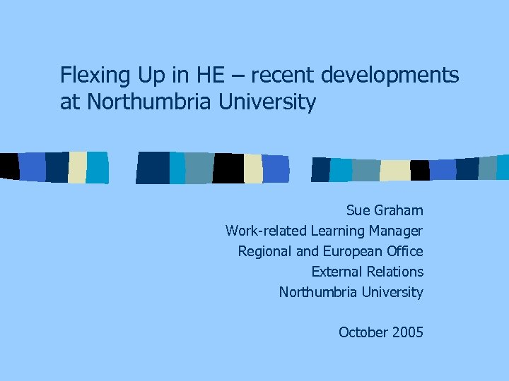 Flexing Up in HE – recent developments at Northumbria University Sue Graham Work-related Learning
