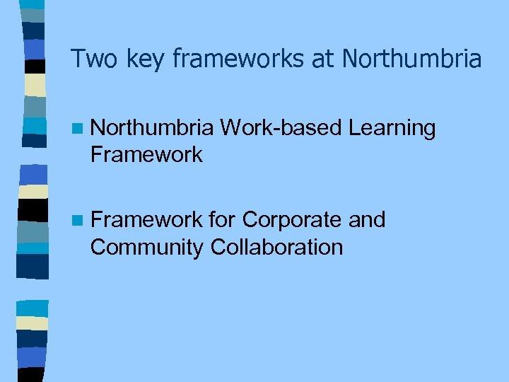 Two key frameworks at Northumbria n Northumbria Work-based Learning Framework n Framework for Corporate