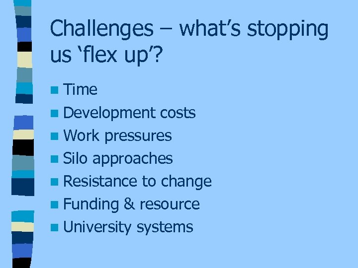 Challenges – what's stopping us 'flex up'? n Time n Development costs n Work