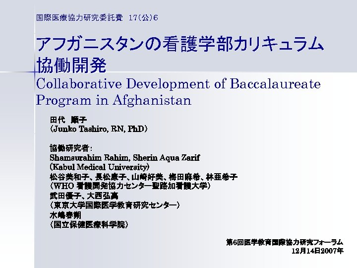 国際医療協力研究委託費 17(公)6 アフガニスタンの看護学部カリキュラム 協働開発 Collaborative Development of Baccalaureate Program in Afghanistan 田代 順子 (Junko Tashiro, RN,