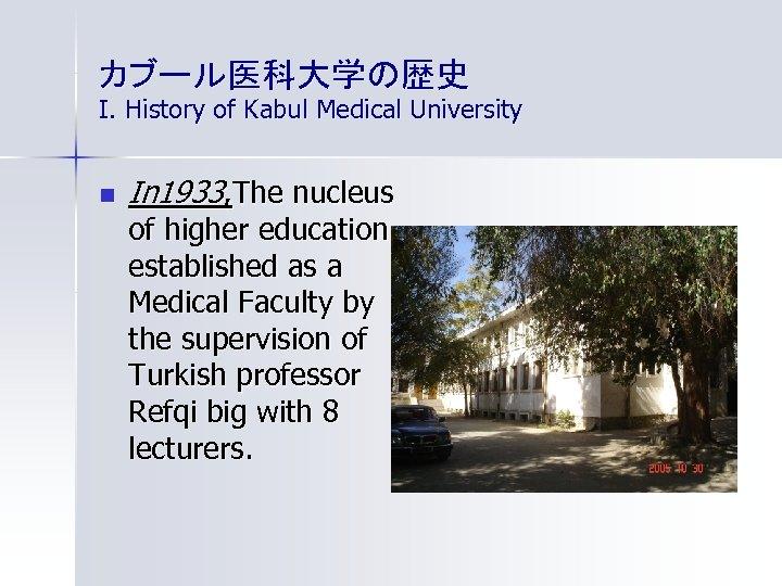 カブール医科大学の歴史 I. History of Kabul Medical University n In 1933, The nucleus of higher