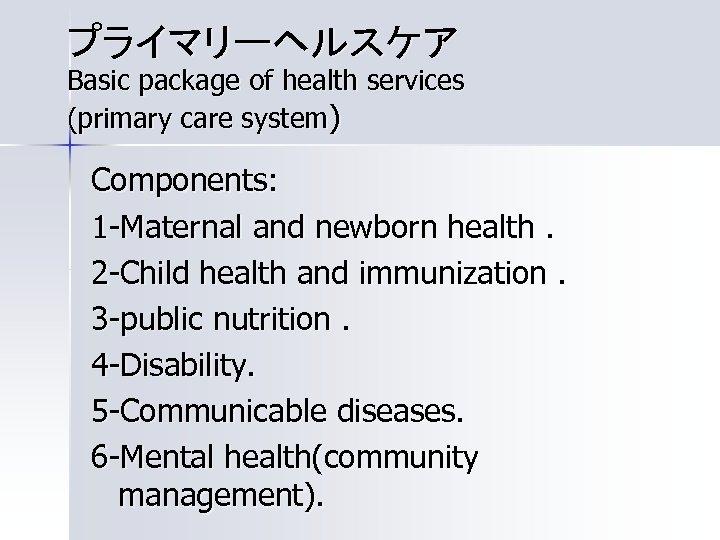 プライマリーヘルスケア Basic package of health services (primary care system) Components: 1 -Maternal and newborn