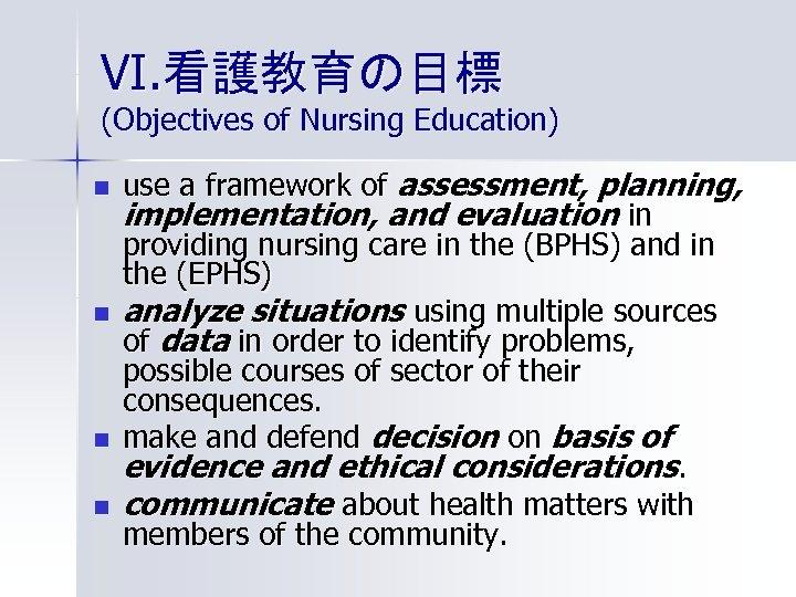 VI. 看護教育の目標 (Objectives of Nursing Education) n n use a framework of assessment, planning,