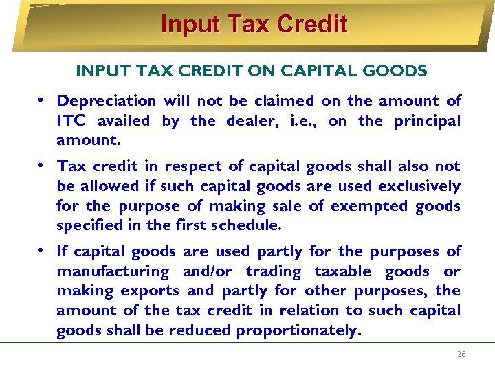 Input Tax Credit INPUT TAX CREDIT ON CAPITAL GOODS • Depreciation will not be