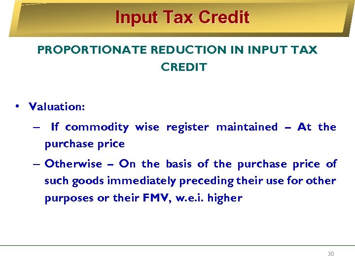 Input Tax Credit PROPORTIONATE REDUCTION IN INPUT TAX CREDIT • Valuation: – If commodity