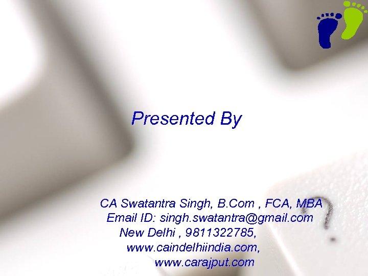 Presented By 60 CA Swatantra Singh, B. Com , FCA, MBA Email ID: