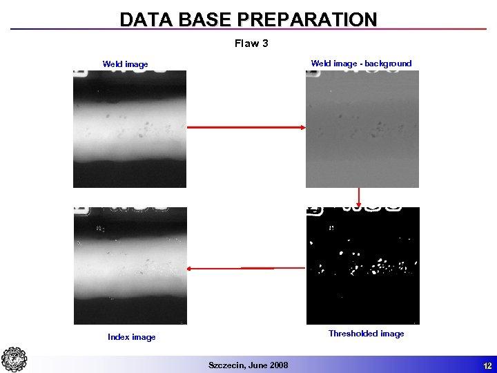 DATA BASE PREPARATION Flaw 3 Weld image - background Weld image Thresholded image Index