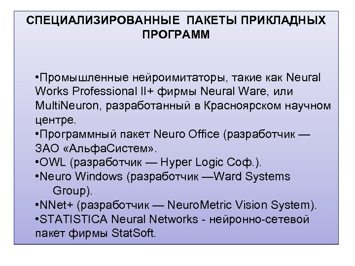 СПЕЦИАЛИЗИРОВАННЫЕ ПАКЕТЫ ПРИКЛАДНЫХ ПРОГРАММ • Промышленные нейроимитаторы, такие как Neural Works Professional II+ фирмы