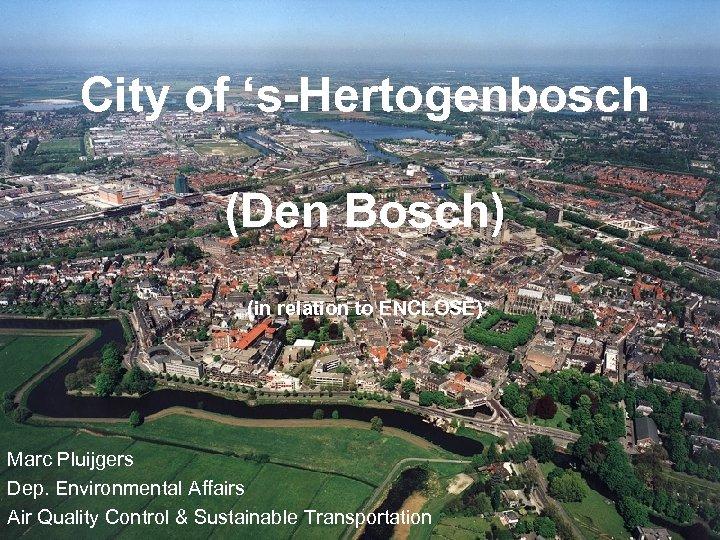 City of 's-Hertogenbosch (Den Bosch) (in relation to ENCLOSE) Marc Pluijgers Dep. Environmental Affairs