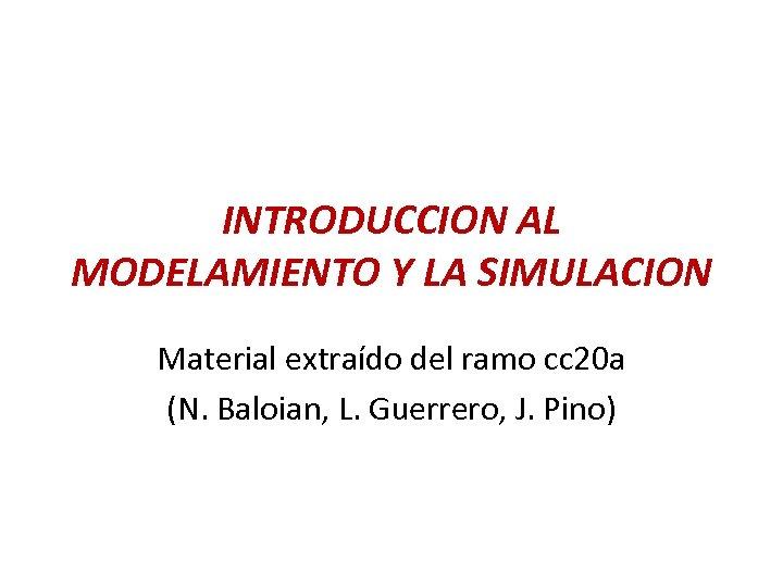 INTRODUCCION AL MODELAMIENTO Y LA SIMULACION Material extraído del ramo cc 20 a (N.