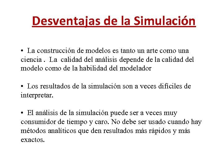 Desventajas de la Simulación • La construcción de modelos es tanto un arte