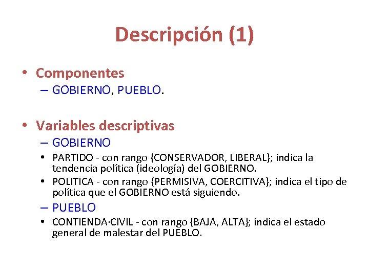 Descripción (1) • Componentes – GOBIERNO, PUEBLO. • Variables descriptivas – GOBIERNO • PARTIDO