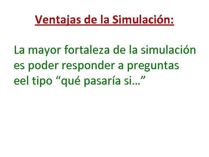 Ventajas de la Simulación: La mayor fortaleza de la simulación es poder responder a