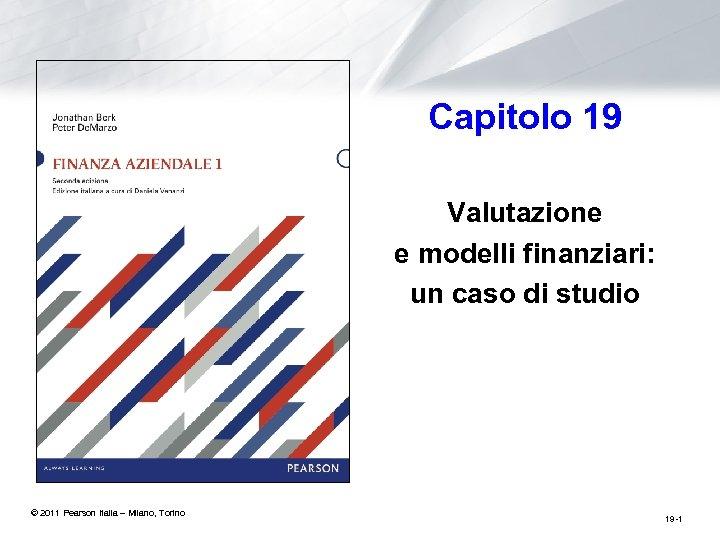 Capitolo 19 Valutazione e modelli finanziari: un caso di studio © 2011 Pearson Italia