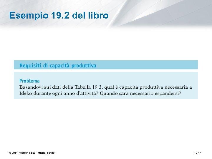 Esempio 19. 2 del libro © 2011 Pearson Italia – Milano, Torino 19 -17
