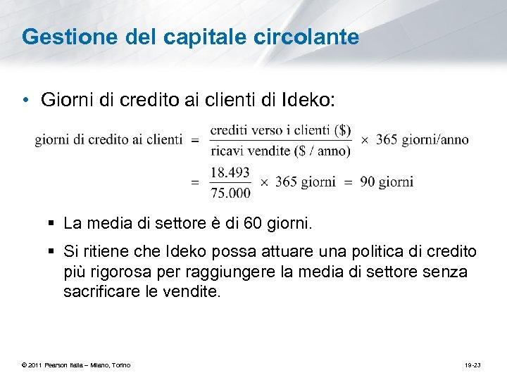 Gestione del capitale circolante • Giorni di credito ai clienti di Ideko: § La