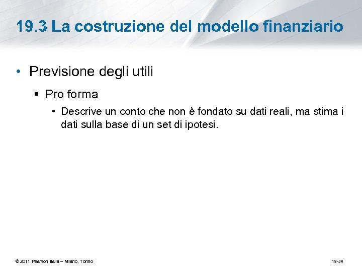 19. 3 La costruzione del modello finanziario • Previsione degli utili § Pro forma